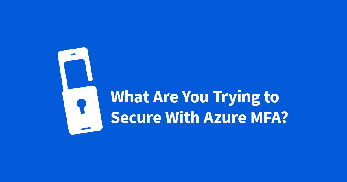 What Are You Trying to Secure With Azure MFA?
